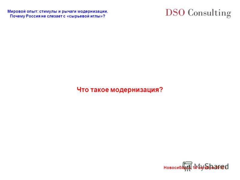 Мировой опыт: стимулы и рычаги модернизации. Почему Россия не слезает с «сырьевой иглы»? Новосибирск, 14 октября 2010 г. Что такое модернизация?