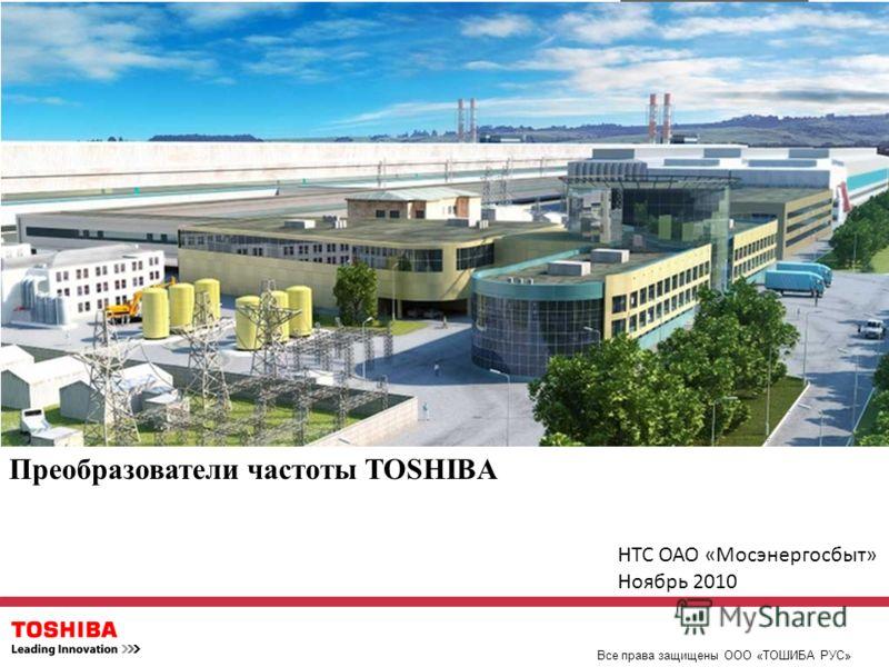 Преобразователи частоты TOSHIBA Все права защищены ООО «ТОШИБА РУС» НТС ОАО «Мосэнергосбыт» Ноябрь 2010