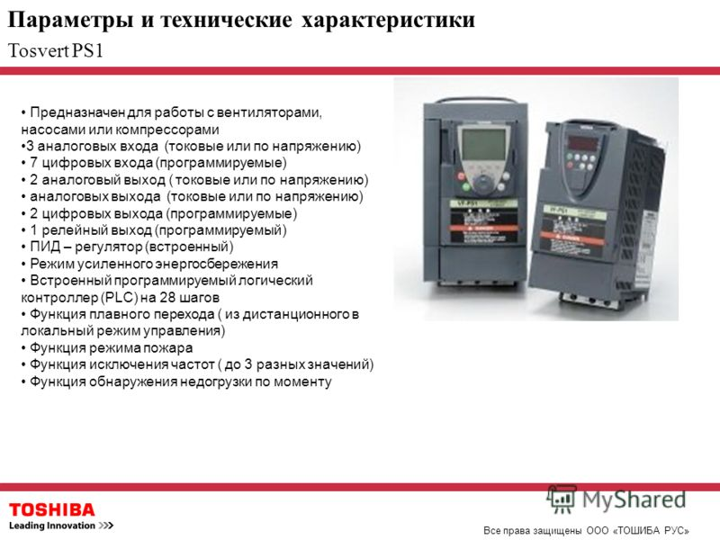 Параметры и технические характеристики Все права защищены ООО «ТОШИБА РУС» Tosvert PS1 Предназначен для работы с вентиляторами, насосами или компрессорами 3 аналоговых входа (токовые или по напряжению) 7 цифровых входа (программируемые) 2 аналоговый