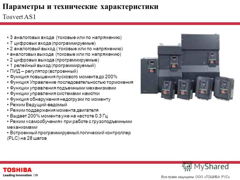 Параметры и технические характеристики Все права защищены ООО «ТОШИБА РУС» Tosvert AS1 3 аналоговых входа (токовые или по напряжению) 7 цифровых входа (программируемые) 2 аналоговый выход ( токовые или по напряжению) аналоговых выхода (токовые или по