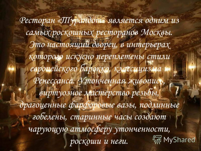 Ресторан «Турандот» является одним из самых роскошных ресторанов Москвы. Это настоящий дворец, в интерьерах которого искусно переплетены стили европейского барокко, классицизма и Ренессанса. Утонченная живопись, виртуозное мастерство резьбы, драгоцен