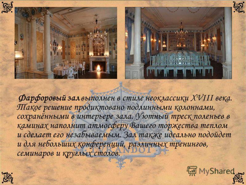Фарфоровый зал выполнен в стиле неоклассики XVIII века. Такое решение продиктовано подлинными колоннами, сохранёнными в интерьере зала. Уютный треск поленьев в каминах наполнит атмосферу Вашего торжества теплом и сделает его незабываемым. Зал также и