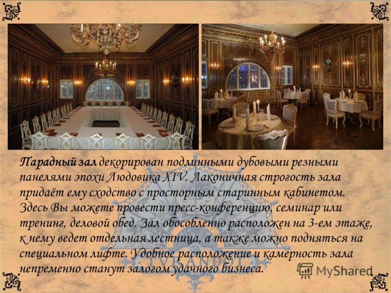 Парадный зал декорирован подлинными дубовыми резными панелями эпохи Людовика XIV. Лаконичная строгость зала придаёт ему сходство с просторным старинным кабинетом. Здесь Вы можете провести пресс-конференцию, семинар или тренинг, деловой обед. Зал обос