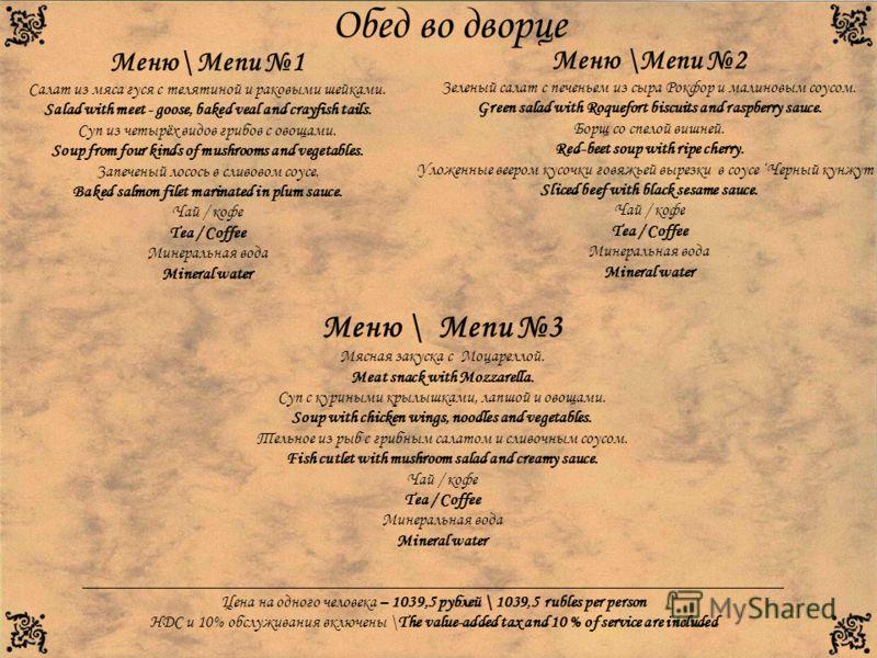 Обед во дворце Меню\ Menu 1 Салат из мяса гуся с телятиной и раковыми шейками. Salad with meet - goose, baked veal and crayfish tails. Суп из четырёх видов грибов с овощами. Soup from four kinds of mushrooms and vegetables. Запеченый лосось в сливово