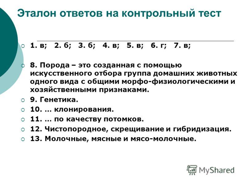 Эталон ответов на контрольный тест 1. в; 2. б; 3. б; 4. в; 5. в; 6. г; 7. в; 8. Порода – это созданная с помощью искусственного отбора группа домашних животных одного вида с общими морфо-физиологическими и хозяйственными признаками. 9. Генетика. 10.