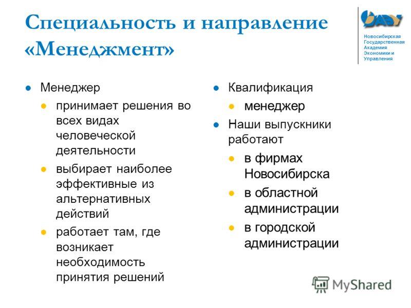 Новосибирская Государственная Академия Экономики и Управления Специальность и направление «Менеджмент» Менеджер принимает решения во всех видах человеческой деятельности выбирает наиболее эффективные из альтернативных действий работает там, где возни