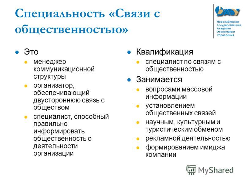Новосибирская Государственная Академия Экономики и Управления Специальность «Связи с общественностью» Это менеджер коммуникационной структуры организатор, обеспечивающий двустороннюю связь с обществом специалист, способный правильно информировать общ