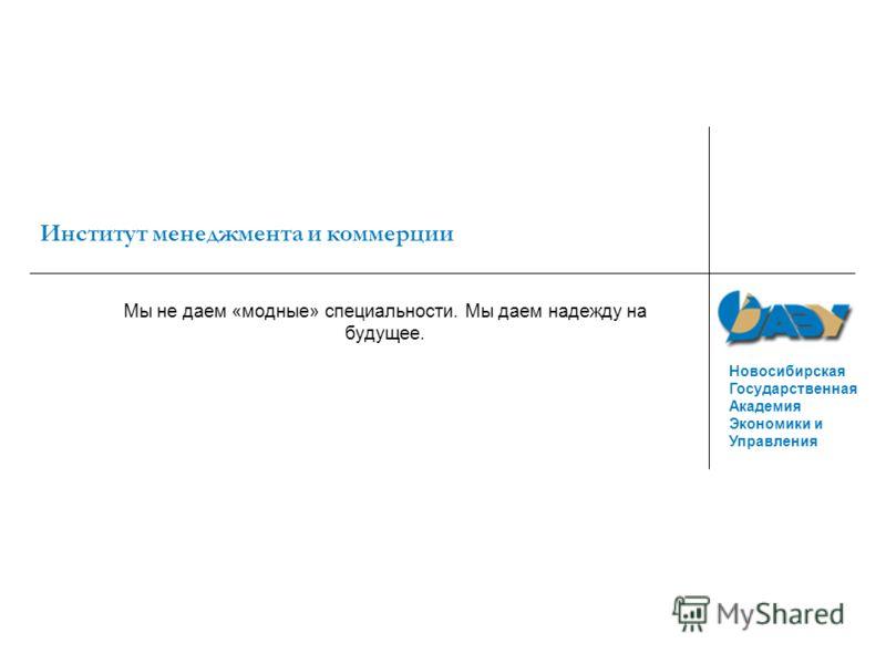 Новосибирская Государственная Академия Экономики и Управления Институт менеджмента и коммерции Мы не даем «модные» специальности. Мы даем надежду на будущее.
