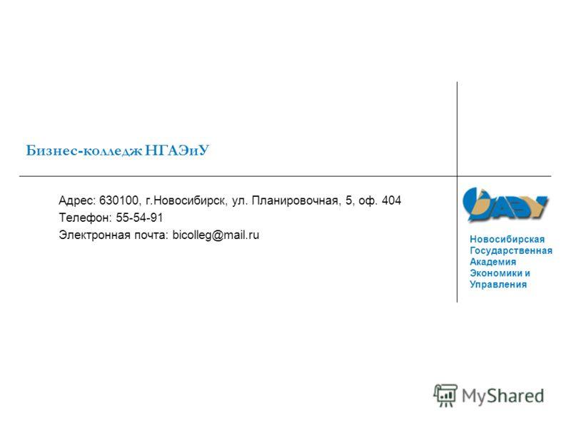 Новосибирская Государственная Академия Экономики и Управления Бизнес-колледж НГАЭиУ Адрес: 630100, г.Новосибирск, ул. Планировочная, 5, оф. 404 Телефон: 55-54-91 Электронная почта: bicolleg@mail.ru