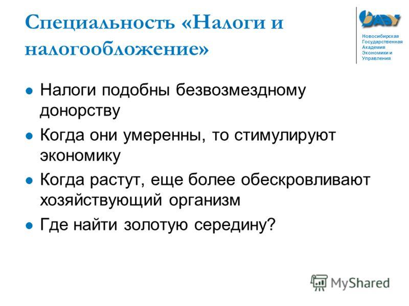 Новосибирская Государственная Академия Экономики и Управления Специальность «Налоги и налогообложение» Налоги подобны безвозмездному донорству Когда они умеренны, то стимулируют экономику Когда растут, еще более обескровливают хозяйствующий организм