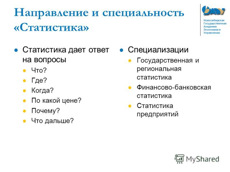Новосибирская Государственная Академия Экономики и Управления Направление и специальность «Статистика» Статистика дает ответ на вопросы Что? Где? Когда? По какой цене? Почему? Что дальше? Специализации Государственная и региональная статистика Финанс