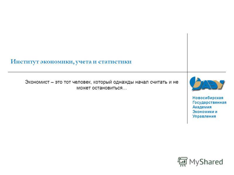Новосибирская Государственная Академия Экономики и Управления Институт экономики, учета и статистики Экономист – это тот человек, который однажды начал считать и не может остановиться...