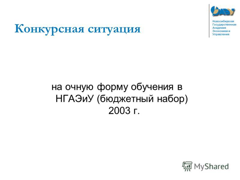 Новосибирская Государственная Академия Экономики и Управления Конкурсная ситуация на очную форму обучения в НГАЭиУ (бюджетный набор) 2003 г.
