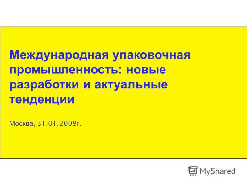 Международная упаковочная промышленность : новые разработки и актуальные тенденции Москва, 31.01.2008 г.