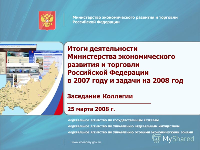 Итоги деятельности Министерства экономического развития и торговли Российской Федерации в 2007 году и задачи на 2008 год Заседание Коллегии 25 марта 2008 г. ФЕДЕРАЛЬНОЕ АГЕНТСТВО ПО ГОСУДАРСТВЕННЫМ РЕЗЕРВАМ ФЕДЕРАЛЬНОЕ АГЕНТСТВО ПО УПРАВЛЕНИЮ ФЕДЕРАЛ