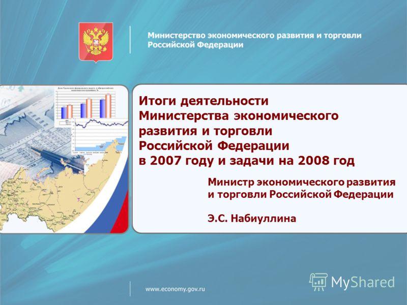 Итоги деятельности Министерства экономического развития и торговли Российской Федерации в 2007 году и задачи на 2008 год Министр экономического развития и торговли Российской Федерации Э.С. Набиуллина