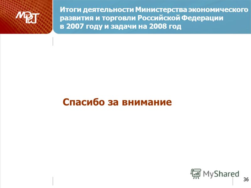 36 Спасибо за внимание Итоги деятельности Министерства экономического развития и торговли Российской Федерации в 2007 году и задачи на 2008 год