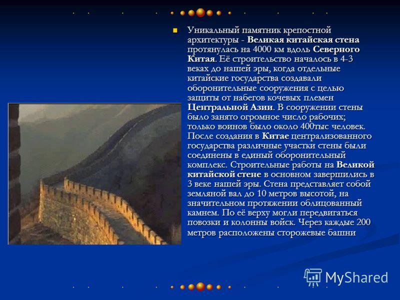 Уникальный памятник крепостной архитектуры - Великая китайская стена протянулась на 4000 км вдоль Северного Китая. Её строительство началось в 4-3 веках до нашей эры, когда отдельные китайские государства создавали оборонительные сооружения с целью з