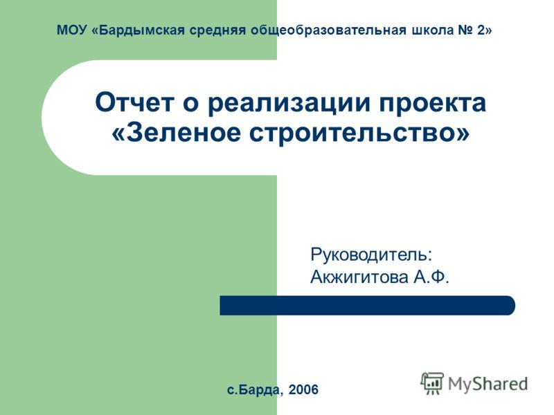 Отчет о реализации проекта «Зеленое строительство» Руководитель: Акжигитова А.Ф. с.Барда, 2006 МОУ «Бардымская средняя общеобразовательная школа 2»