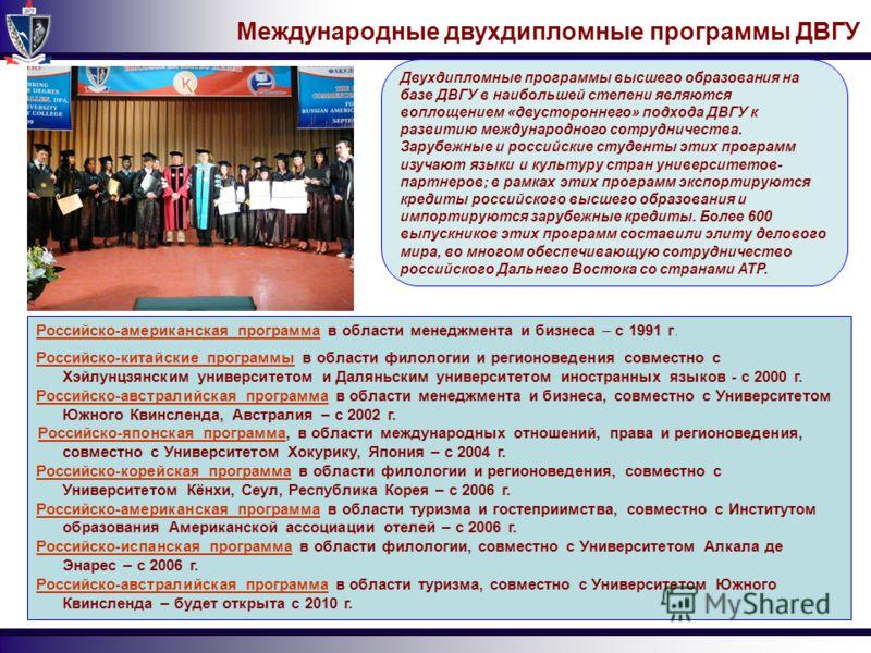 Международные двухдипломные программы ДВГУ Двухдипломные программы высшего образования на базе ДВГУ в наибольшей степени являются воплощением «двустороннего» подхода ДВГУ к развитию международного сотрудничества. Зарубежные и российские студенты этих