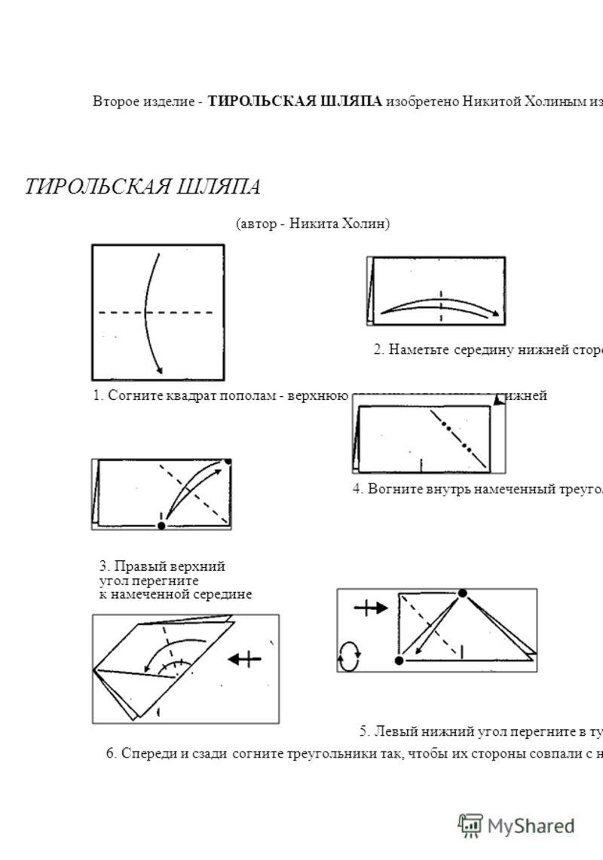 Второе изделие - ТИРОЛЬСКАЯ ШЛЯПА изобретено Никитой Холиным из Нижнего Новгорода. Он придумал эту красивую фигурку, когда ему было всего восемь лет! ТИРОЛЬСКАЯ ШЛЯПА (автор - Никита Холин) 2. Наметьте середину нижней стороны 1. Согните квадрат попол