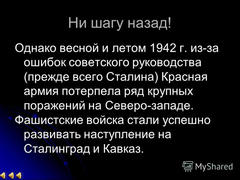 Ни шагу назад! Однако весной и летом 1942 г. из-за ошибок советского руководства (прежде всего Сталина) Красная армия потерпела ряд крупных поражений на Северо-западе. Фашистские войска стали успешно развивать наступление на Сталинград и Кавказ.