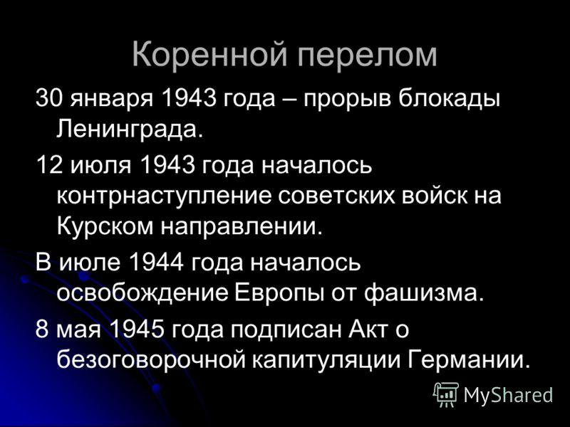 Коренной перелом 30 января 1943 года – прорыв блокады Ленинграда. 12 июля 1943 года началось контрнаступление советских войск на Курском направлении. В июле 1944 года началось освобождение Европы от фашизма. 8 мая 1945 года подписан Акт о безоговороч