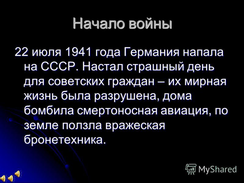 Начало войны 22 июля 1941 года Германия напала на СССР. Настал страшный день для советских граждан – их мирная жизнь была разрушена, дома бомбила смертоносная авиация, по земле ползла вражеская бронетехника.