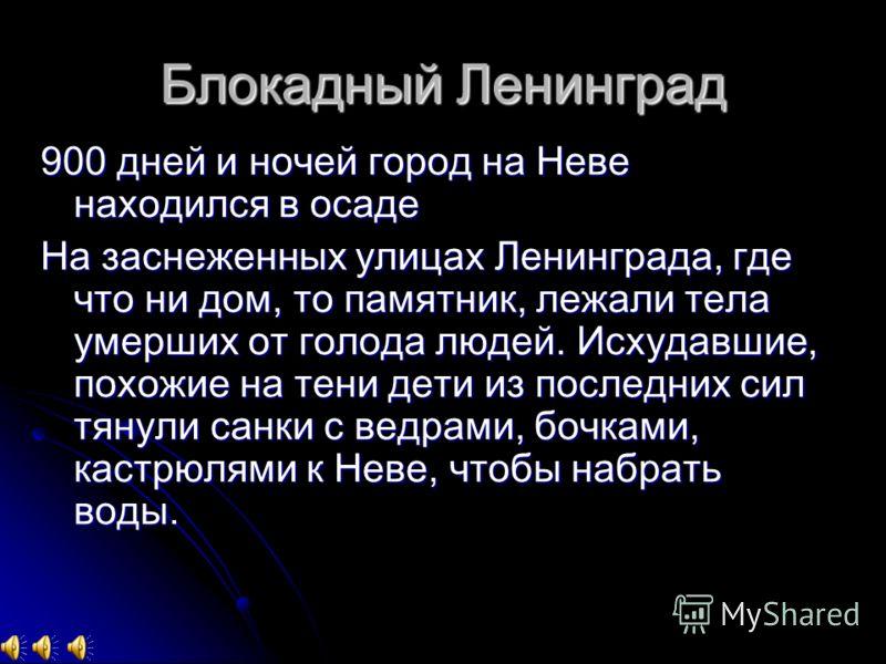 Блокадный Ленинград 900 дней и ночей город на Неве находился в осаде На заснеженных улицах Ленинграда, где что ни дом, то памятник, лежали тела умерших от голода людей. Исхудавшие, похожие на тени дети из последних сил тянули санки с ведрами, бочками