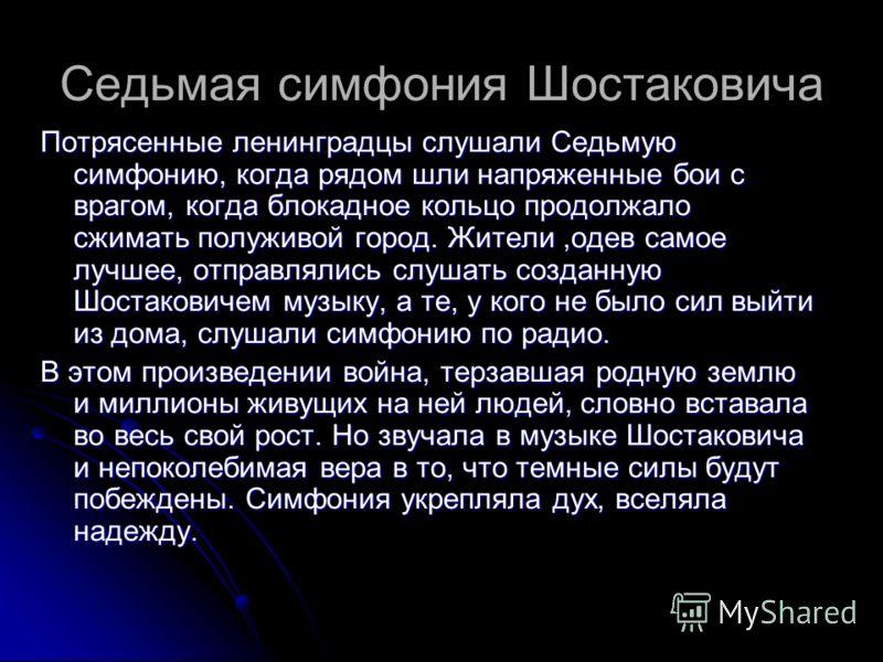 Седьмая симфония Шостаковича Потрясенные ленинградцы слушали Седьмую симфонию, когда рядом шли напряженные бои с врагом, когда блокадное кольцо продолжало сжимать полуживой город. Жители,одев самое лучшее, отправлялись слушать созданную Шостаковичем