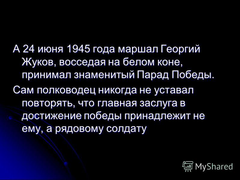 А 24 июня 1945 года маршал Георгий Жуков, восседая на белом коне, принимал знаменитый Парад Победы. Сам полководец никогда не уставал повторять, что главная заслуга в достижение победы принадлежит не ему, а рядовому солдату