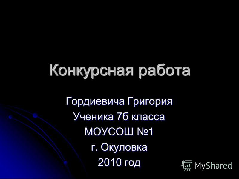 Конкурсная работа Гордиевича Григория Ученика 7б класса МОУСОШ 1 г. Окуловка 2010 год
