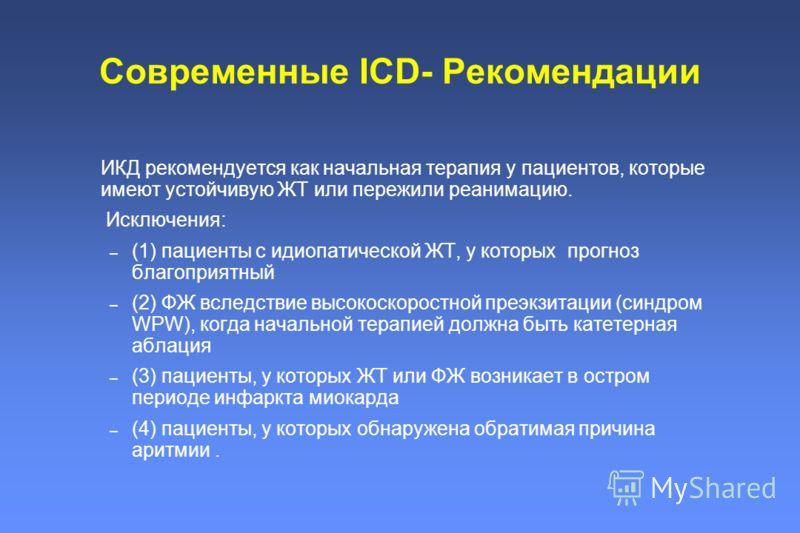 Современные ICD- Рекомендации ИКД рекомендуется как начальная терапия у пациентов, которые имеют устойчивую ЖТ или пережили реанимацию. Исключения: – (1) пациенты с идиопатической ЖТ, у которых прогноз благоприятный – (2) ФЖ вследствие высокоскоростн