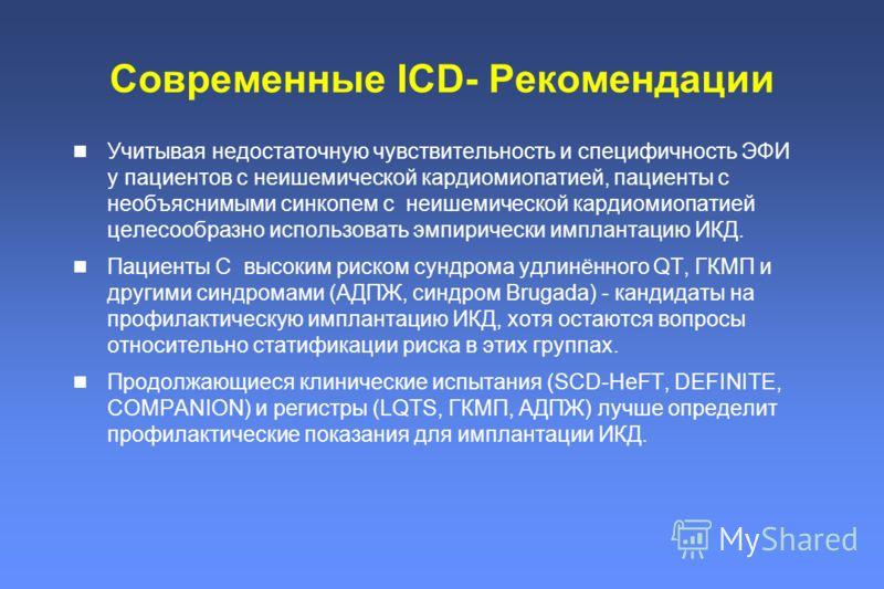 Современные ICD- Рекомендации Учитывая недостаточную чувствительность и специфичность ЭФИ у пациентов с неишемической кардиомиопатией, пациенты с необъяснимыми синкопем с неишемической кардиомиопатией целесообразно использовать эмпирически имплантаци