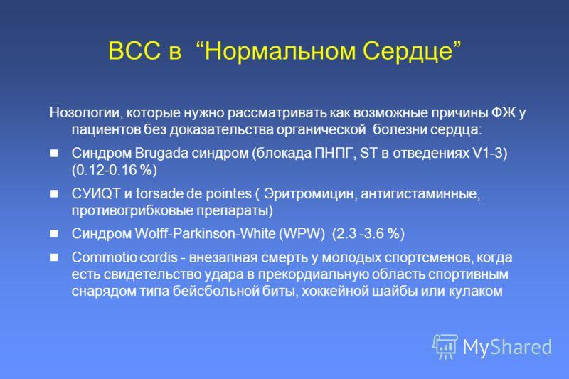 ВСС в Нормальном Сердце Нозологии, которые нужно рассматривать как возможные причины ФЖ у пациентов без доказательства органической болезни сердца: Синдром Brugada синдром (блокада ПНПГ, ST в отведениях V1-3) (0.12-0.16 %) СУИQT и torsade de pointes
