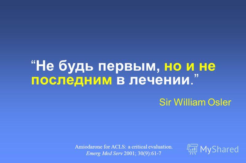 Не будь первым, но и не последним в лечении. Sir William Osler Amiodarone for ACLS: a critical evaluation. Emerg Med Serv 2001; 30(9):61-7