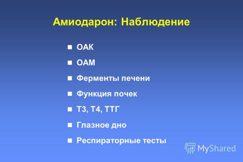Амиодарон: Наблюдение ОАК ОАМ Ферменты печени Функция почек Т3, Т4, ТТГ Глазное дно Респираторные тесты