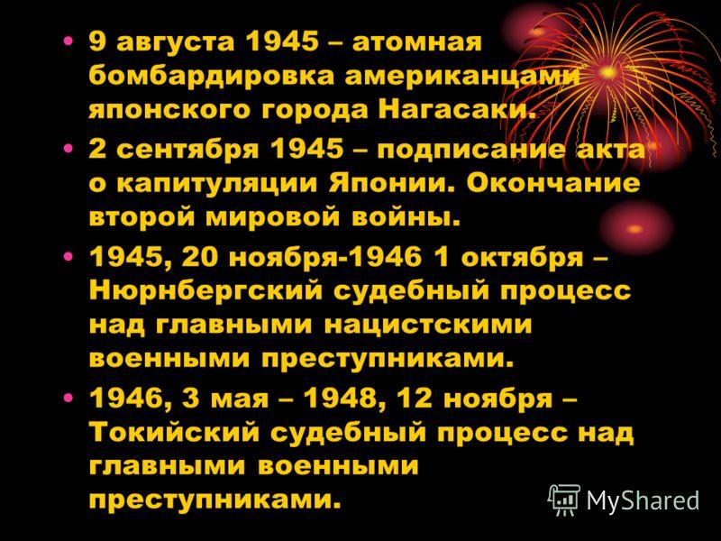 9 августа 1945 – атомная бомбардировка американцами японского города Нагасаки. 2 сентября 1945 – подписание акта о капитуляции Японии. Окончание второй мировой войны. 1945, 20 ноября-1946 1 октября – Нюрнбергский судебный процесс над главными нацистс