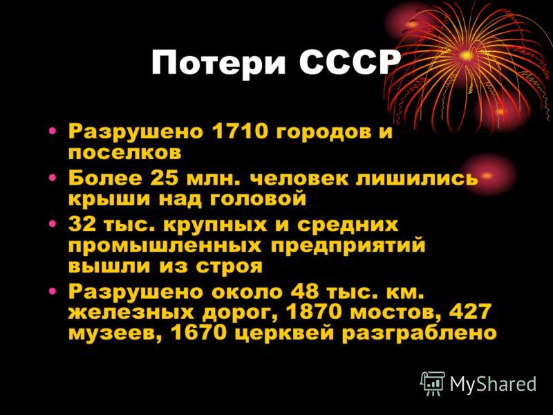 Потери СССР Разрушено 1710 городов и поселков Более 25 млн. человек лишились крыши над головой 32 тыс. крупных и средних промышленных предприятий вышли из строя Разрушено около 48 тыс. км. железных дорог, 1870 мостов, 427 музеев, 1670 церквей разграб