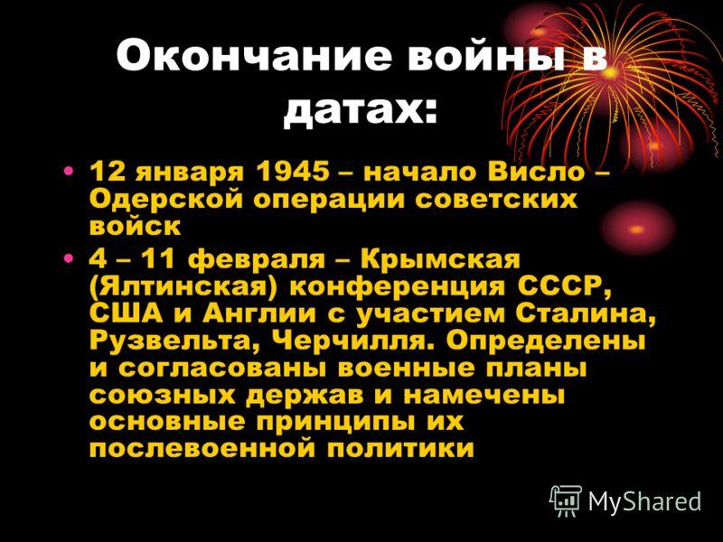 Окончание войны в датах: 12 января 1945 – начало Висло – Одерской операции советских войск 4 – 11 февраля – Крымская (Ялтинская) конференция СССР, США и Англии с участием Сталина, Рузвельта, Черчилля. Определены и согласованы военные планы союзных де