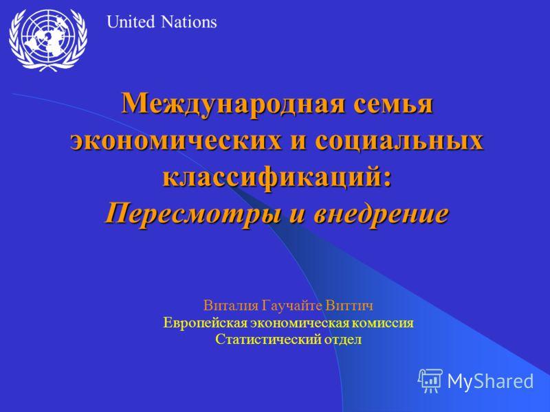 United Nations Международная семья экономических и социальных классификаций: Пересмотры и внедрение Виталия Гаучайте Виттич Европейская экономическая комиссия Статистический отдел