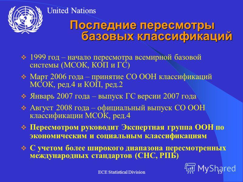 United Nations ECE Statistical Division13 Последние пересмотры базовых классификаций 1999 год – начало пересмотра всемирной базовой системы (МСОК, КОП и ГС) Март 2006 года – принятие СО ООН классификаций МСОК, ред.4 и КОП, ред.2 Январь 2007 года – вы