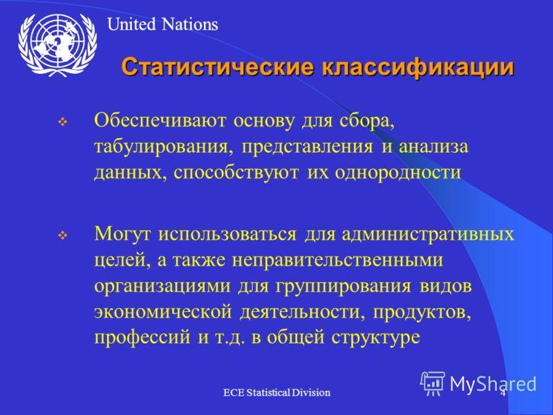 United Nations ECE Statistical Division4 Статистические классификации Обеспечивают основу для сбора, табулирования, представления и анализа данных, способствуют их однородности Могут использоваться для административных целей, а также неправительствен