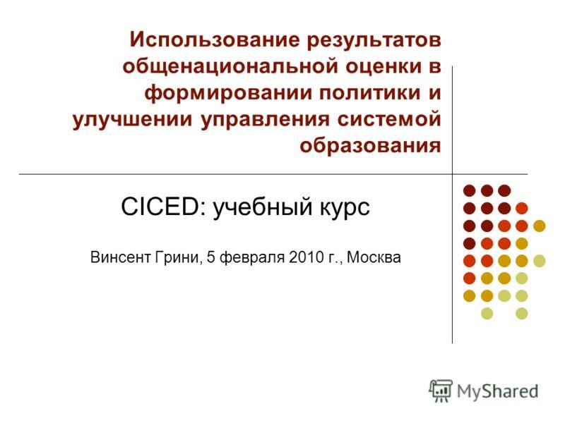 Использование результатов общенациональной оценки в формировании политики и улучшении управления системой образования CICED: учебный курс Винсент Грини, 5 февраля 2010 г., Москва