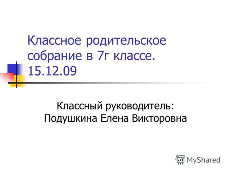 Классное родительское собрание в 7г классе. 15.12.09 Классный руководитель: Подушкина Елена Викторовна