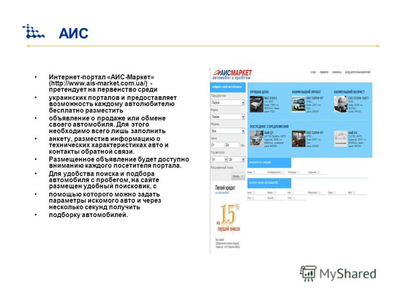 АИС Интернет-портал «АИС-Маркет» (http://www.ais-market.com.ua/) - претендует на первенство среди украинских порталов и предоставляет возможность каждому автолюбителю бесплатно разместить объявление о продаже или обмене своего автомобиля. Для этого н