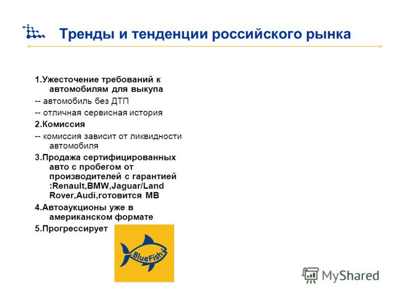Тренды и тенденции российского рынка 1.Ужесточение требований к автомобилям для выкупа -- автомобиль без ДТП -- отличная сервисная история 2.Комиссия -- комиссия зависит от ликвидности автомобиля 3.Продажа сертифицированных авто с пробегом от произво