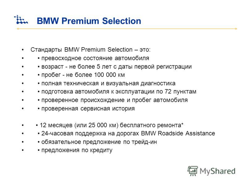 BMW Premium Selection Стандарты BMW Premium Selection – это: превосходное состояние автомобиля возраст - не более 5 лет с даты первой регистрации пробег - не более 100 000 км полная техническая и визуальная диагностика подготовка автомобиля к эксплуа