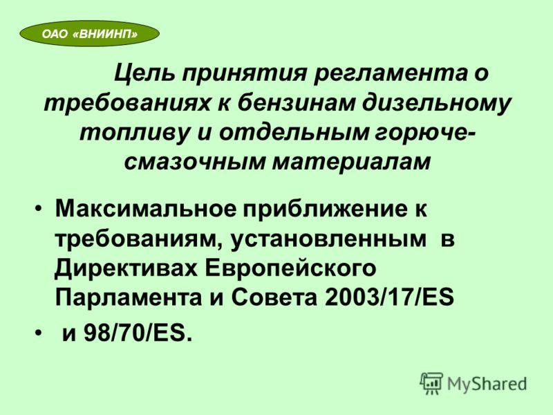 Цель принятия регламента о требованиях к бензинам дизельному топливу и отдельным горюче- смазочным материалам Максимальное приближение к требованиям, установленным в Директивах Европейского Парламента и Совета 2003/17/ЕS и 98/70/ЕS. ОАО «ВНИИНП»