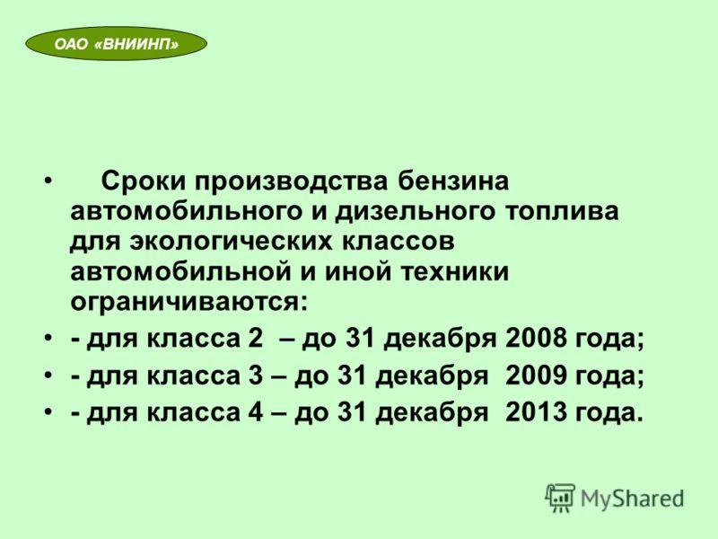 Сроки производства бензина автомобильного и дизельного топлива для экологических классов автомобильной и иной техники ограничиваются: - для класса 2 – до 31 декабря 2008 года; - для класса 3 – до 31 декабря 2009 года; - для класса 4 – до 31 декабря 2